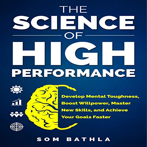 The Science of High Performance     Develop Mental Toughness, Boost Willpower, Master New Skills, and Achieve Your Goals Faster              By:                                                                                                                                 Som Bathla                               Narrated by:                                                                                                                                 Russell Newton                      Length: 2 hrs and 31 mins     7 ratings     Overall 4.3