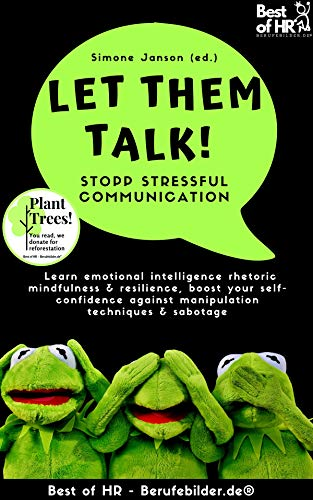 Let Them Talk! Stopp Stressful Communication: Learn emotional intelligence rhetoric mindfulness & resilience, boost your self-confidence against manipulation techniques & sabotage (English Edition)