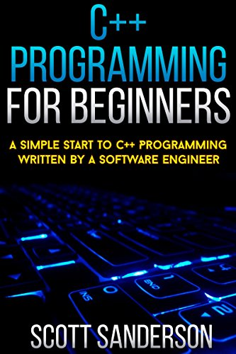 C++ Programming For Beginners: A Simple Start To C++ Programming Written By A Software Engineer (c programming absolute beginners guide, c programming a modern approach) (NEW 2020 UPDATES)