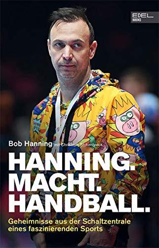 Hanning. Macht. Handball.: Geheimnisse aus der Schaltzentrale eines faszinierenden Sports