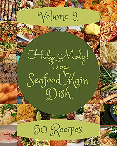 Holy Moly! Top 50 Seafood Main Dish Recipes Volume 2: From The Seafood Main Dish Cookbook To The Table (English Edition)