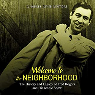 Welcome to the Neighborhood: The History and Legacy of Fred Rogers and His Iconic Show                   Written by:                                                                                                                                 Charles River Editors                               Narrated by:                                                                                                                                 Scott Clem                      Length: 1 hr and 53 mins     Not rated yet     Overall 0.0