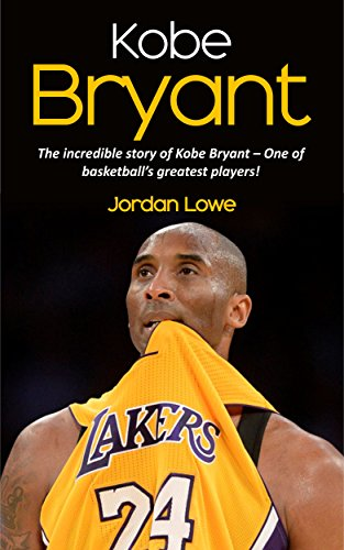 Kobe Bryant: The incredible story of Kobe Bryant – one of basketball's greatest players! (English Edition)
