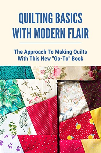 Quilting Basics With Modern Flair: The Approach To Making Quilts With This New Go-To Book: Modern Quilting And Patchwork (English Edition)