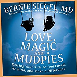Love, Magic, and Mudpies     Raising Your Kids to Feel Loved, Be Kind, and Make a Difference              By:                                                                                                                                 Bernie Siegel                               Narrated by:                                                                                                                                 Bernie Siegel                      Length: 4 hrs and 52 mins     30 ratings     Overall 3.8