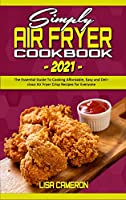 Simply Air Fryer Cookbook 2021: The Essential Guide To Cooking Affordable, Easy and Delicious Air Fryer Crisp Recipes for Everyone