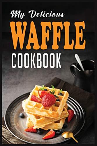 My Delicious Waffle Cookbook: Waffle Recipe Book, Waffle Maker Recipe Book, Waffle Maker Cookbook, Waffle Cookbook, Waffle Cookbook Dash,: 2