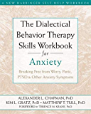 The Dialectical Behavior Therapy Skills Workbook for Anxiety: Breaking Free from Worry, Panic, PTSD and Other Anxiety Symptoms (A New Harbinger Self-Help Workbook)
