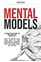 """Mental Models: 12 Practical Tips to Become The """"Best Me"""" - How to Rewire Your Mind Hurt by Past Experiences Towards Rising to Strong Goals That You Think Can't Be Achieved"""