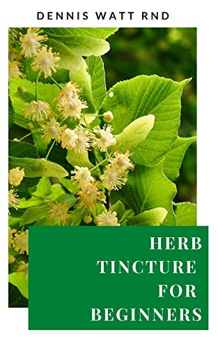 HERB TINCTURE FOR BEGINNERS : Your Beginner's Ultimate Guide To Grow Herbs And Guide To Usage (English Edition)