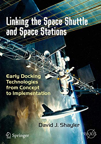 Linking the Space Shuttle and Space Stations: Early Docking Technologies from Concept to Implementation (Springer Praxis Books)