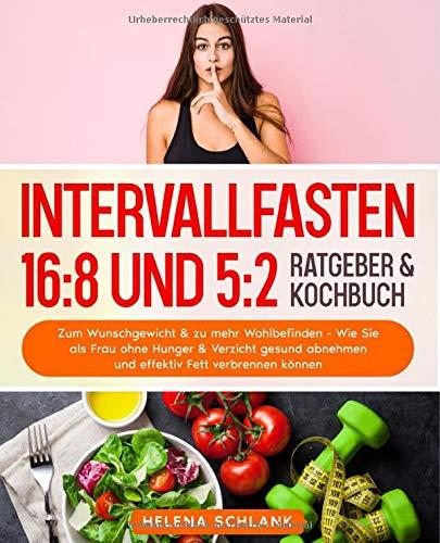 Intervallfasten 16:8 und 5:2: Zum Wunschgewicht & zu mehr Wohlbefinden - Wie Sie als Frau ohne Hunger & Verzicht gesund abnehmen und effektiv Fett verbrennen können