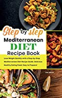 Step by Step Mediterranean Diet Recipe Book: Lose Weight Quickly with a Step-by-Step Mediterranean Diet Recipe Guide. Delicious Healthy Eating Food, Easy to Prepare!