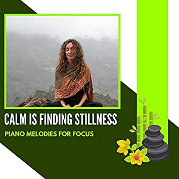Calm Is Finding Stillness - Piano Melodies For Focus