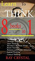 Learn To Think - 8 BOOKS IN 1: The Systems Thinker - Strategic Thinking - Start Thinking - Becomes a Problem Solver - Know Yourself - Buisness and Wealth Attraction - System Thinking - Critical Thinking