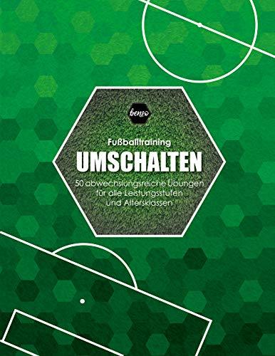 Fussballtraining Umschalten: 50 abwechslungsreiche Übungen für alle Leistungsstufen und Altersklassen (Fußballtraining)