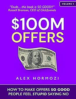 $100M Offers: How To Make Offers So Good People Feel Stupid Saying No by [Alex Hormozi]