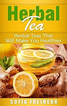 Herbal Tea: Herbal Teas That Will Make You Healthier by [Sofia  Freiherr]