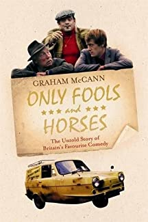 Graham McCann - Only Fools And Horses: The Untold Story Of Britain's Favourite Comedy