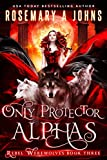 Only Protector Alphas: A Wolf Shifter Fantasy Romance Series (Rebel Werewolves Book 3)