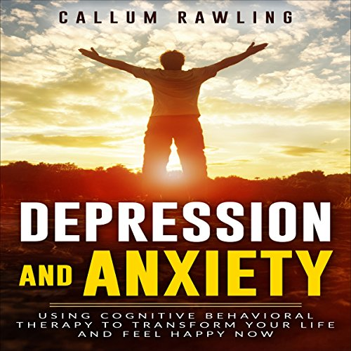 Depression and Anxiety: Using Cognitive Behavioral Therapy to Transform Your Life and Feel Happy Now Titelbild