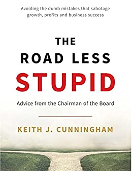 The Road Less Stupid: Advice from the Chairman of the Board by [Keith J. Cunningham]