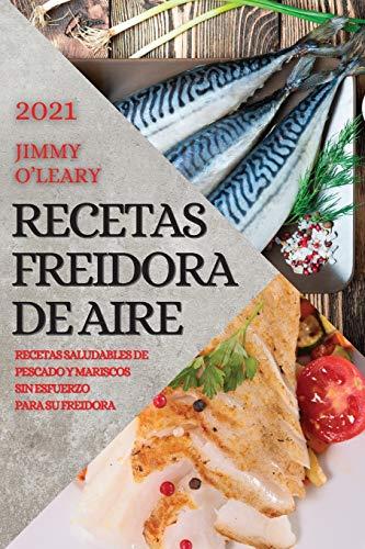 RECETAS FREIDORA DE AIRE 2021 (AIR FRYER RECIPES SPANISH EDITION): RECETAS SALUDABLES DE PESCADO Y MARISCOS SIN ESFUERZO PARA SU FREIDORA