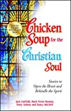 Chicken Soup for the Christian Soul: Stories to Open the Heart and Rekindle the Spirit (Chicken Soup For The Soul Series)