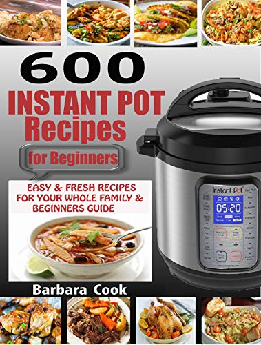 600 INSTANT POT RECIPES FOR BEGINNERS: Easy & Fresh Instant Pot Recipes for Your Whole Family with Beginners Guide (2020 EDITION)