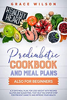 Prediabetic Cookbook and Meal Plans also for Beginners: A 21 Days Meal Plan, for lose weight with Recipes Gluten and Sugar Free, that Help you Step by ... and Prediabetic Cookbooks) (English Edition) par [Grace Wilson]