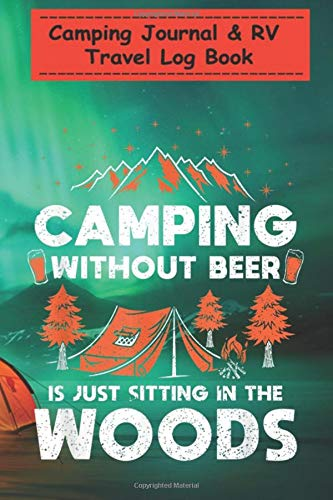 Camping Journal & RV Travel Log Book - Camping Without Beer Is Just Sitting In The Woods Camping: Perfect RV Journal/Camping Diary or Gift for Family ... for Writing: Capture Memories, Camping ...