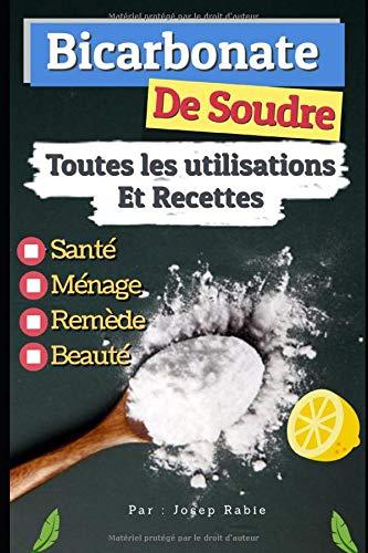 Bicarbonate de Soude: Toutes les Utilisations Et Recettes: Santé, Ménage, Remède et Beauté