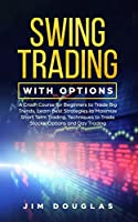 Swing Trading With Options: A Crash Course for Beginners to Trade Big Trends, Learn Best Strategies to Maximize Short Term Trading, Techniques to Trade Stocks, Options and Day Trading
