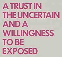 Trust In The Uncertain And A Willingness To Be Exposed