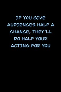 If You Give Audiences Half a Chance, They�ll Do Half Your Acting for You: 6x9 Journal funny sarcastic inspirational notebo...