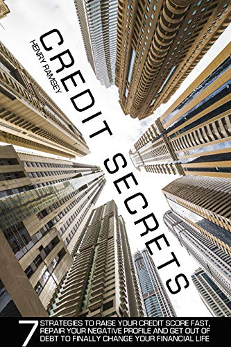Credit Secrets: 7 Strategies to Raise your Credit Score Fast, Repair your Negative Profile and Get Out of Debt to Finally Change Your Financial Life by [Henry Ramsey]