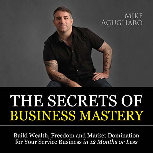 The Secrets of Business Mastery: Build Wealth, Freedom and Market Domination for Your Service Business in 12 Months or Less audiobook cover art