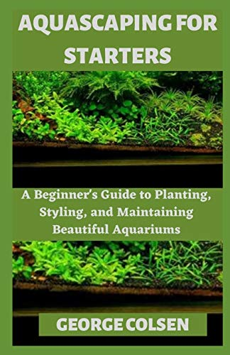 AQUASCAPING FOR STARTERS: A Beginner's Guide to Planting, Styling, and Maintaining Beautiful Aquariums
