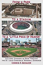 From a Park to a Stadium to a Little Piece of Heaven: Cultural Changes As Seen Through the St. Louis Cardinals Baseball Diamonds
