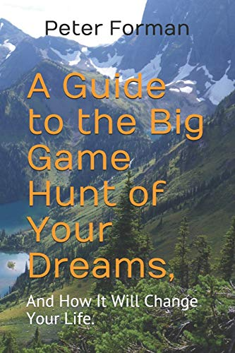 Compare Textbook Prices for A Guide to the Big Game Hunt of Your Dreams,: And How It Will Change Your Life  ISBN 9780578751023 by Forman, Mr.  Peter  Alan