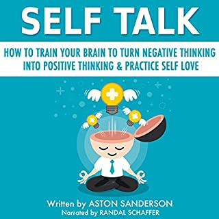 Self Talk: How to Train Your Brain to Turn Negative Thinking into Positive Thinking & Practice Self Love                   By:                                                                                                                                 Aston Sanderson                               Narrated by:                                                                                                                                 Randal Schaffer                      Length: 1 hr and 39 mins     131 ratings     Overall 4.5