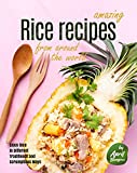 Amazing Rice Recipes from Around the World: Enjoy Rice in Different Traditional and Scrumptious Ways