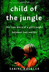 Child of the Jungle: The True Story of a Girl Caught Between Two Worlds: Sabine Kuegler
