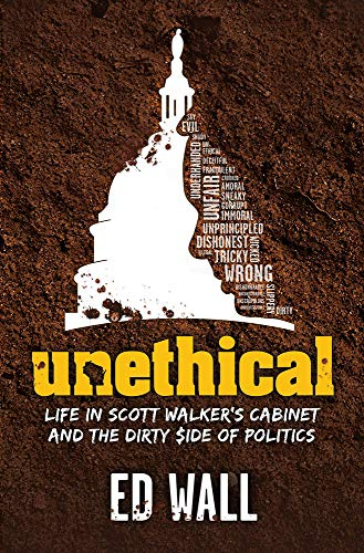 Unethical. Life in Scott Walker's Cabinet and the Dirty Side of Politics