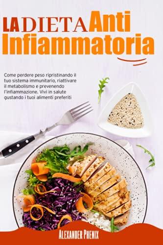 La Dieta Antinfiammatoria: Come perdere peso ripristinando il tuo sistema immunitario, riattivare il metabolismo e prevenendo l'infiammazione. Vivi in salute gustando i tuoi alimenti preferiti