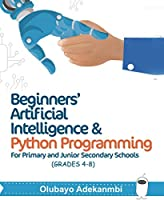 Beginners' Artificial Intelligence and Python Programming: For Grades 4 to 8 Front Cover