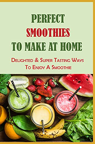 Perfect Smoothies To Make At Home: Delighted & Super Tasting Ways To Enjoy A Smoothie: Spinach Smoothie Recipes (English Edition)