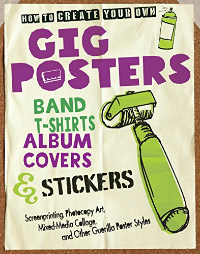 How to Create Your Own Gig Posters, Band T-Shirts, Album Covers & Stickers: Screenprinting, Photocopy Art, Mixed-Media Collage, and Other Guerilla Poster Styles