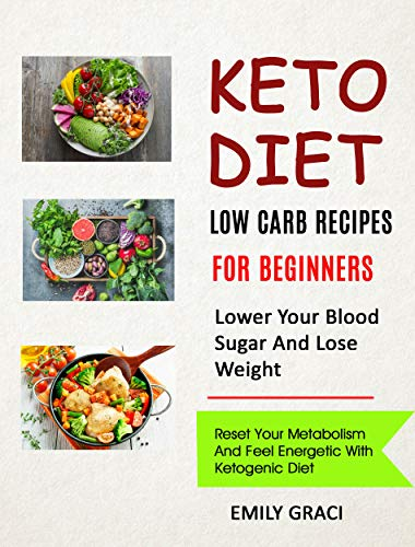 Keto Diet: Low Carb Recipes for Beginners (Lower Your Blood Sugar and Lose Weight): Reset Your Metabolism and Feel Energetic with Ketogenic Diet by [Emily Graci]