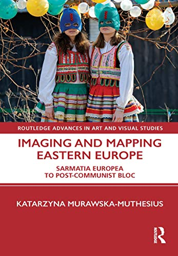 Imaging and Mapping Eastern Europe: Sarmatia Europea to Post-Communist Bloc (Routledge Advances in Art and Visual Studies) (English Edition)